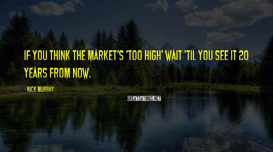 Nick Murray Sayings: If you think the market's 'too high' wait 'til you see it 20 years from