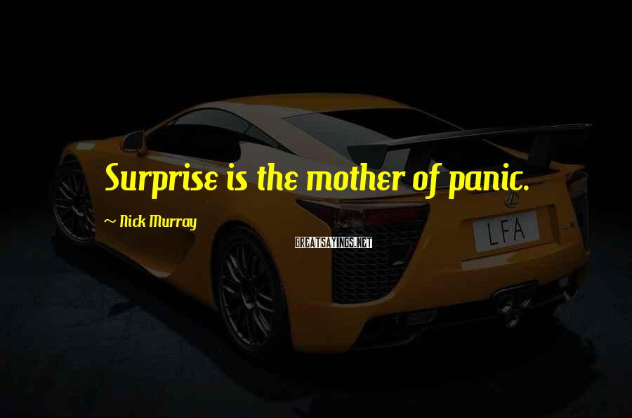 Nick Murray Sayings: Surprise is the mother of panic.