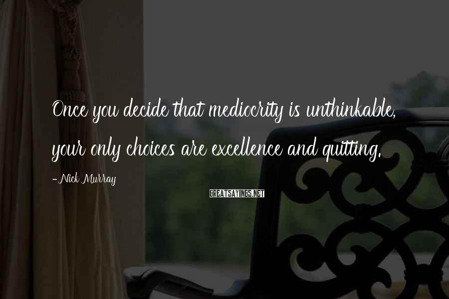 Nick Murray Sayings: Once you decide that mediocrity is unthinkable, your only choices are excellence and quitting.