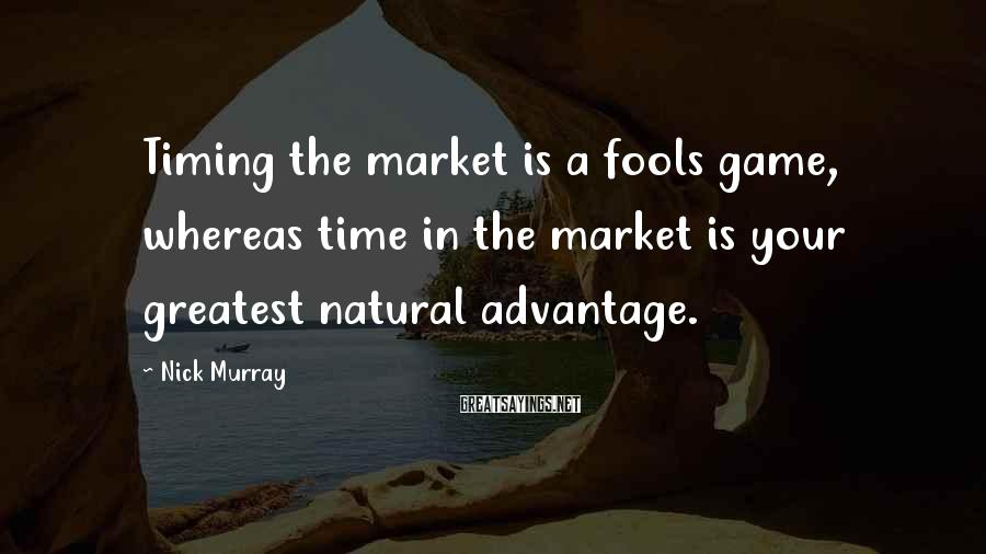 Nick Murray Sayings: Timing the market is a fools game, whereas time in the market is your greatest