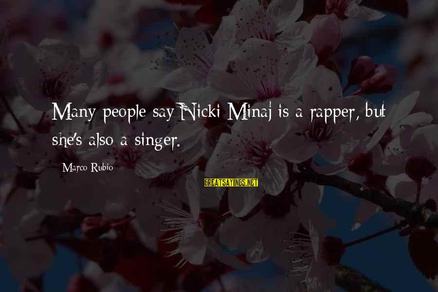 Nicki Sayings By Marco Rubio: Many people say Nicki Minaj is a rapper, but she's also a singer.