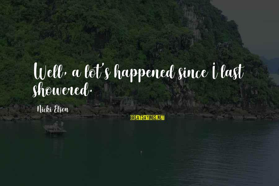 Nicki Sayings By Nicki Elson: Well, a lot's happened since I last showered.