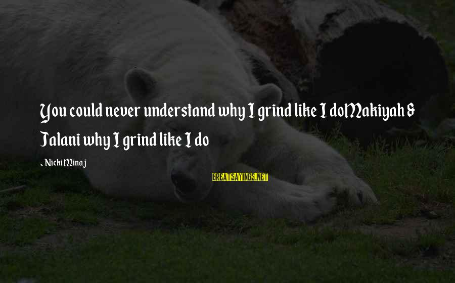 Nicki Sayings By Nicki Minaj: You could never understand why I grind like I doMakiyah & Jalani why I grind