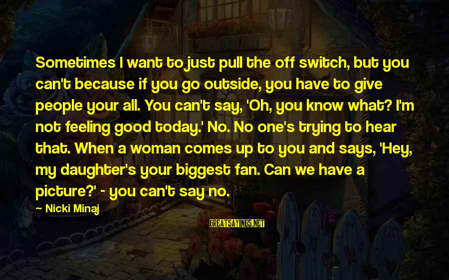 Nicki Sayings By Nicki Minaj: Sometimes I want to just pull the off switch, but you can't because if you