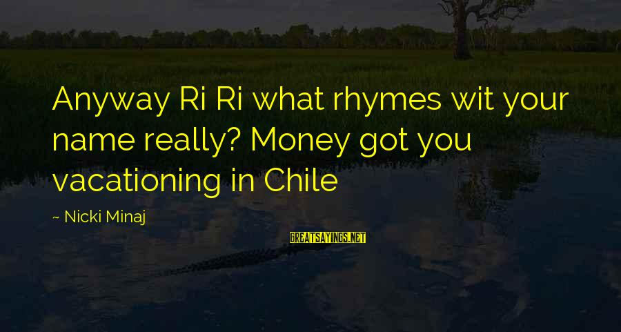 Nicki Sayings By Nicki Minaj: Anyway Ri Ri what rhymes wit your name really? Money got you vacationing in Chile
