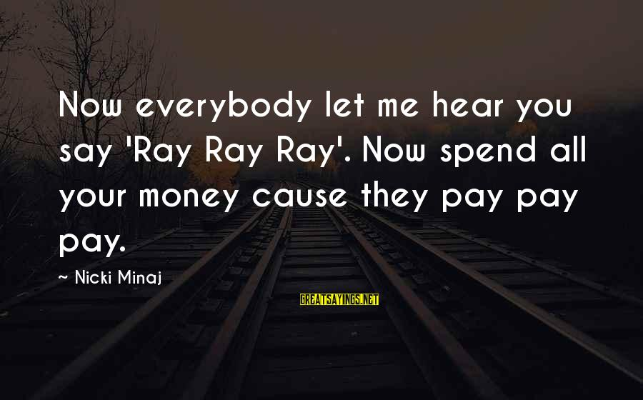 Nicki Sayings By Nicki Minaj: Now everybody let me hear you say 'Ray Ray Ray'. Now spend all your money