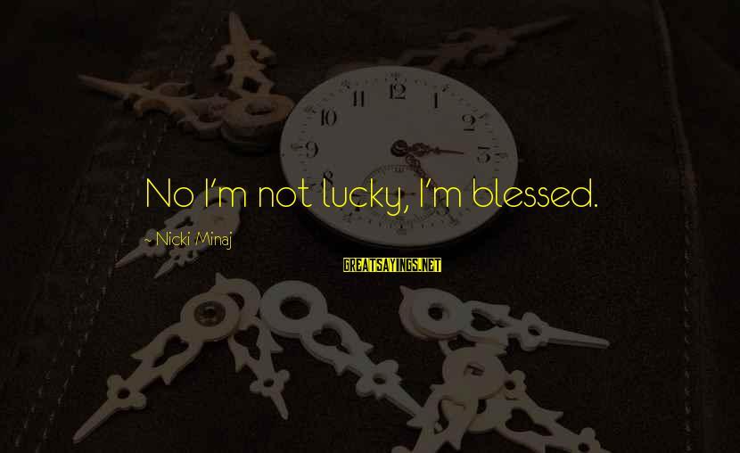 Nicki Sayings By Nicki Minaj: No I'm not lucky, I'm blessed.