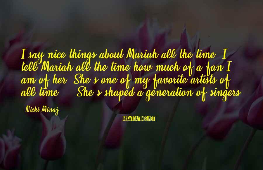 Nicki Sayings By Nicki Minaj: I say nice things about Mariah all the time. I tell Mariah all the time