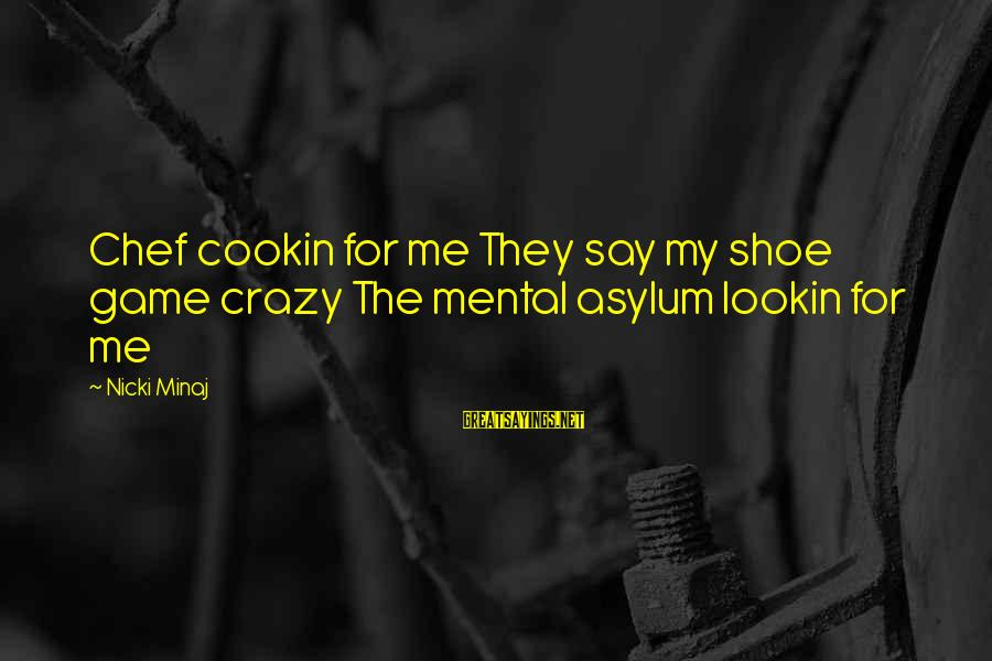 Nicki Sayings By Nicki Minaj: Chef cookin for me They say my shoe game crazy The mental asylum lookin for