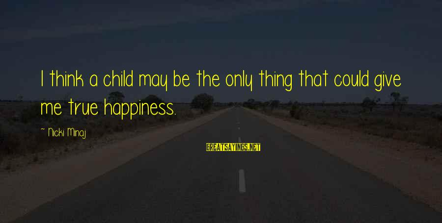 Nicki Sayings By Nicki Minaj: I think a child may be the only thing that could give me true happiness.