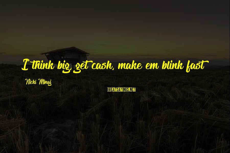 Nicki Sayings By Nicki Minaj: I think big, get cash, make em blink fast