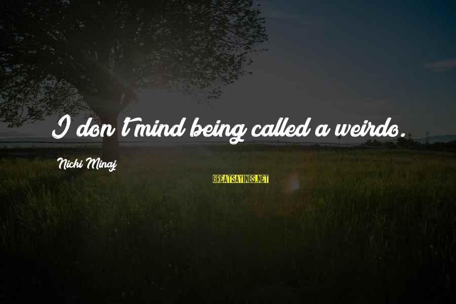 Nicki Sayings By Nicki Minaj: I don't mind being called a weirdo.