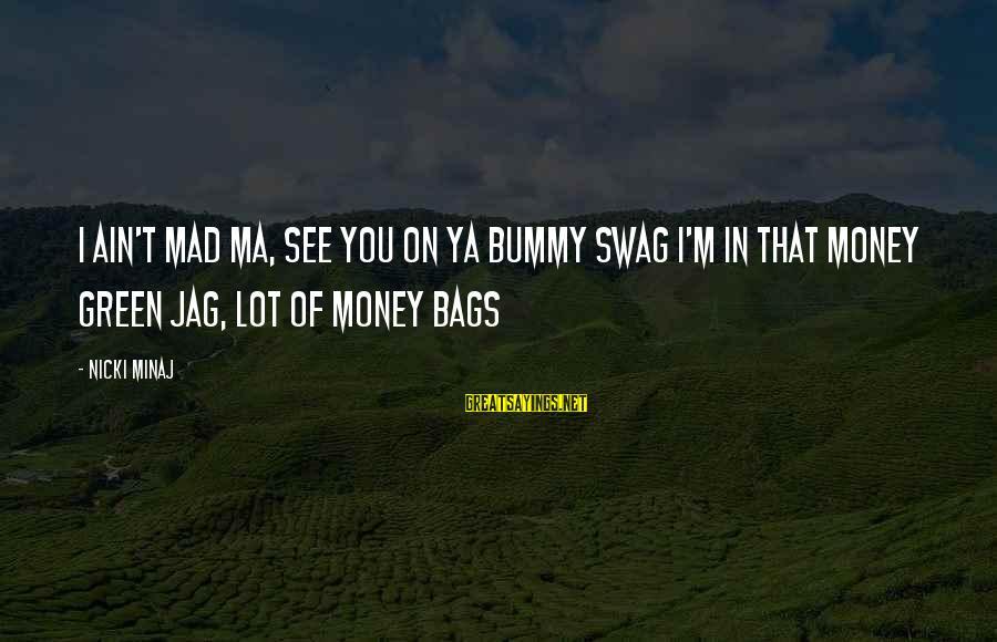 Nicki Sayings By Nicki Minaj: I ain't mad ma, see you on ya bummy swag I'm in that money green