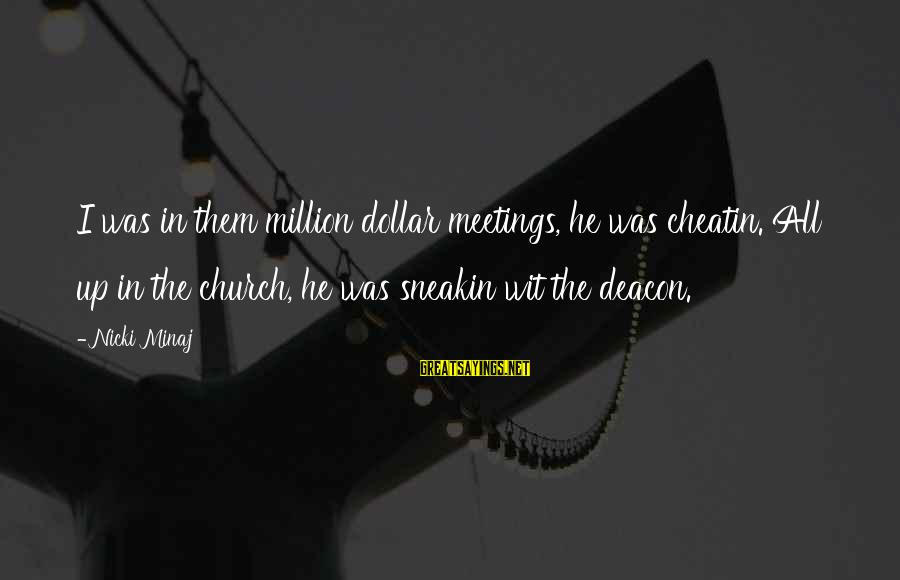 Nicki Sayings By Nicki Minaj: I was in them million dollar meetings, he was cheatin. All up in the church,