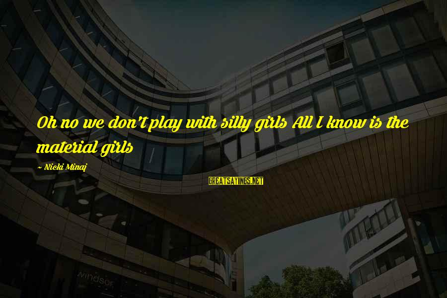Nicki Sayings By Nicki Minaj: Oh no we don't play with silly girls All I know is the material girls