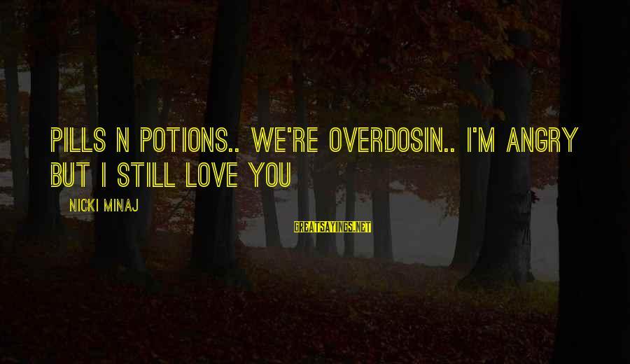 Nicki Sayings By Nicki Minaj: Pills n potions.. We're overdosin.. I'm angry but I still love you