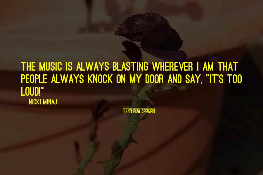 Nicki Sayings By Nicki Minaj: The music is always blasting wherever I am that people always knock on my door