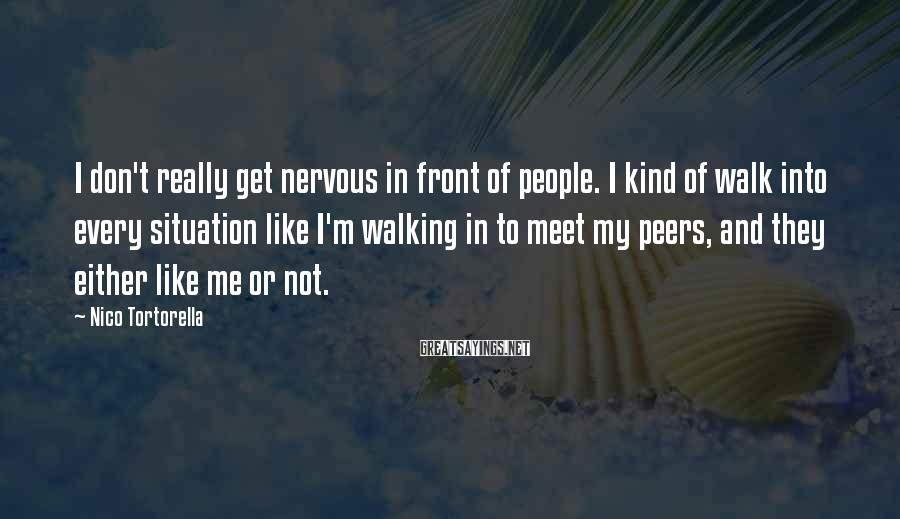Nico Tortorella Sayings: I don't really get nervous in front of people. I kind of walk into every