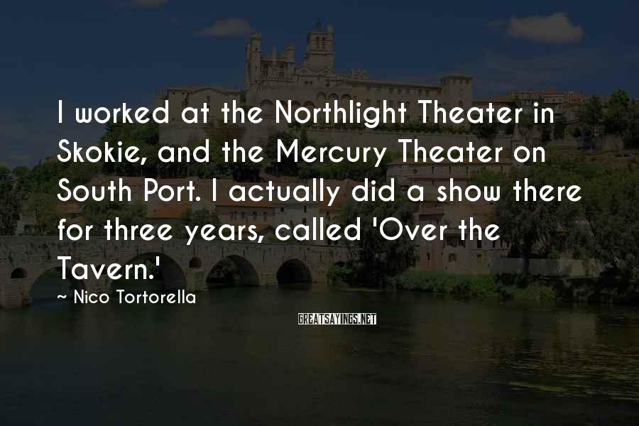 Nico Tortorella Sayings: I worked at the Northlight Theater in Skokie, and the Mercury Theater on South Port.