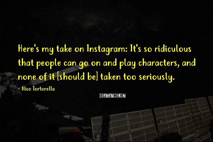 Nico Tortorella Sayings: Here's my take on Instagram: It's so ridiculous that people can go on and play