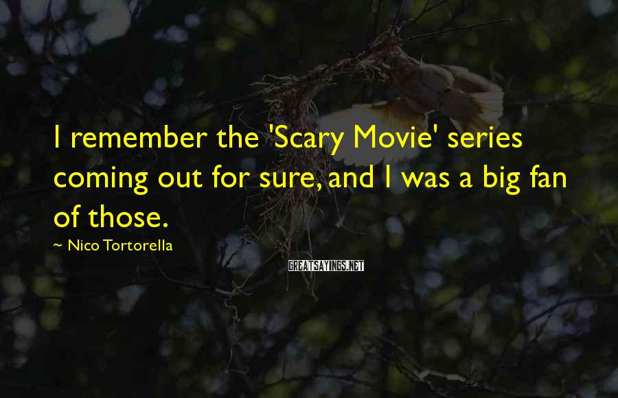 Nico Tortorella Sayings: I remember the 'Scary Movie' series coming out for sure, and I was a big