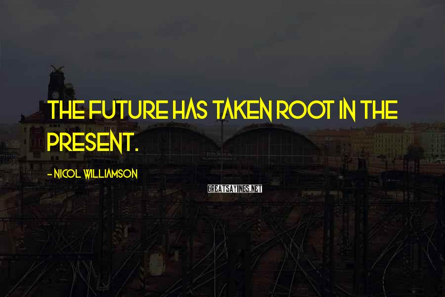 Nicol Williamson Sayings: The future has taken root in the present.