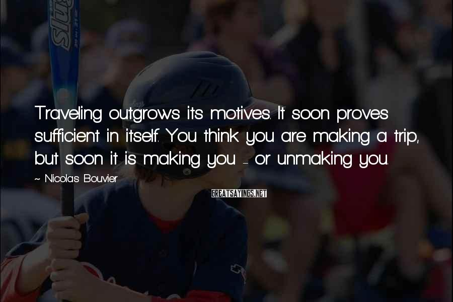 Nicolas Bouvier Sayings: Traveling outgrows its motives. It soon proves sufficient in itself. You think you are making