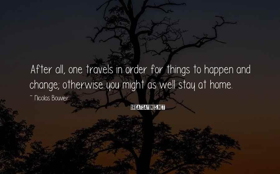 Nicolas Bouvier Sayings: After all, one travels in order for things to happen and change; otherwise you might