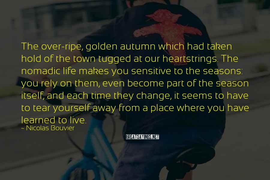 Nicolas Bouvier Sayings: The over-ripe, golden autumn which had taken hold of the town tugged at our heartstrings.