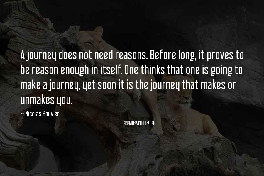 Nicolas Bouvier Sayings: A journey does not need reasons. Before long, it proves to be reason enough in