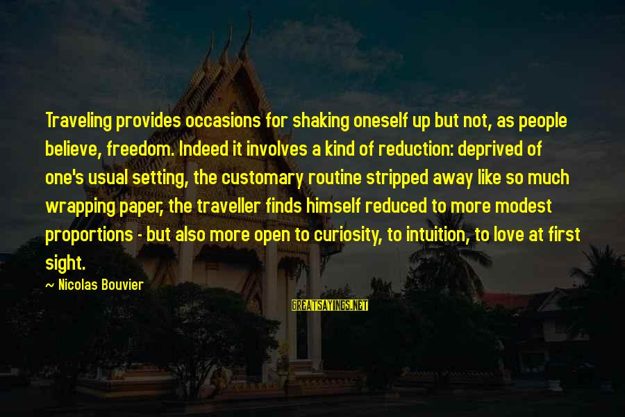 Nicolas Bouvier Sayings By Nicolas Bouvier: Traveling provides occasions for shaking oneself up but not, as people believe, freedom. Indeed it
