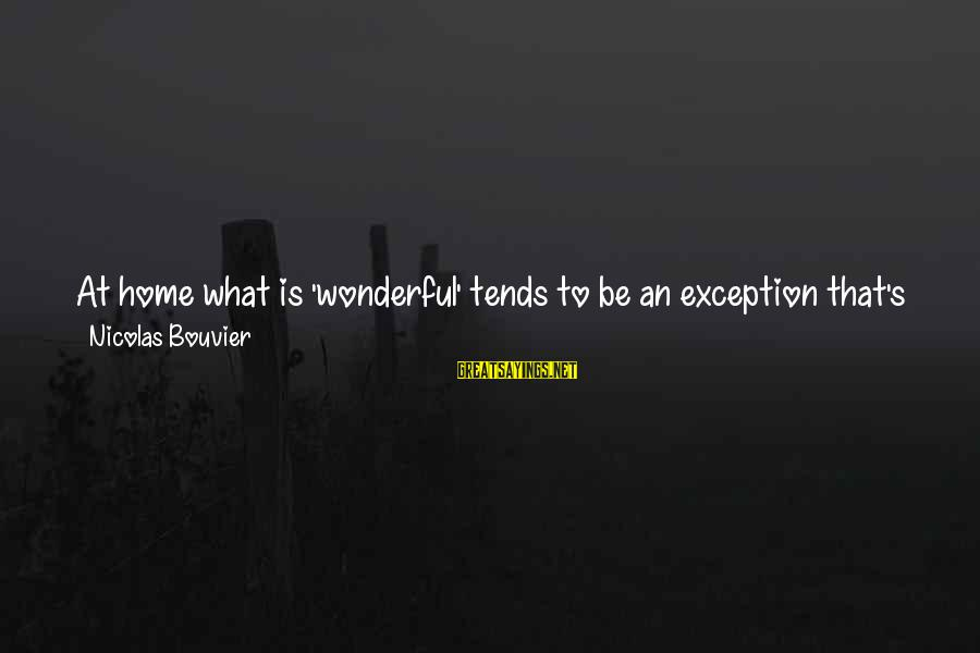 Nicolas Bouvier Sayings By Nicolas Bouvier: At home what is 'wonderful' tends to be an exception that's arranged; it is useful,