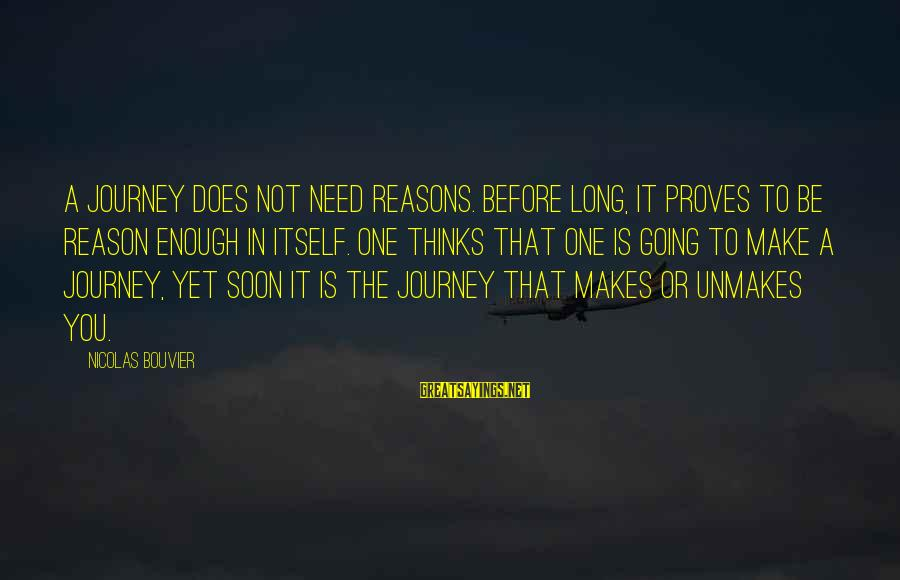 Nicolas Bouvier Sayings By Nicolas Bouvier: A journey does not need reasons. Before long, it proves to be reason enough in