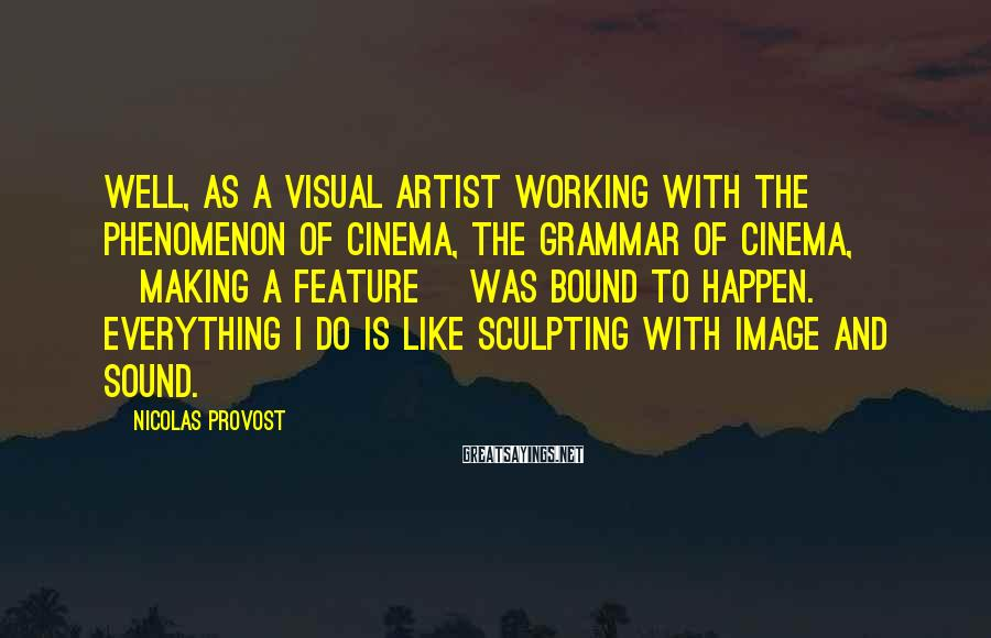 Nicolas Provost Sayings: Well, as a visual artist working with the phenomenon of cinema, the grammar of cinema,
