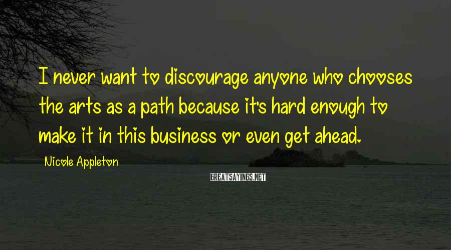 Nicole Appleton Sayings: I never want to discourage anyone who chooses the arts as a path because it's