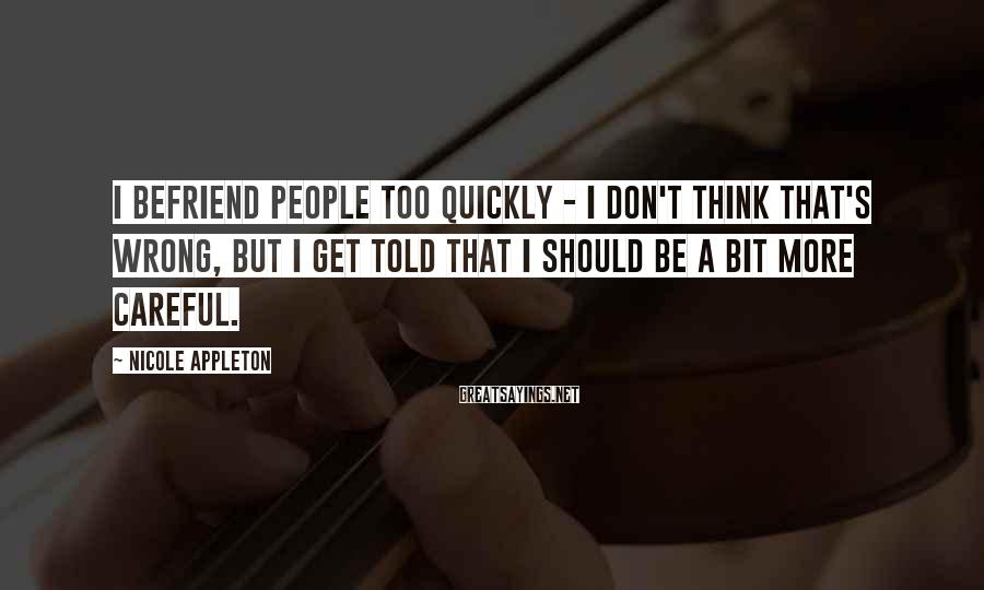 Nicole Appleton Sayings: I befriend people too quickly - I don't think that's wrong, but I get told