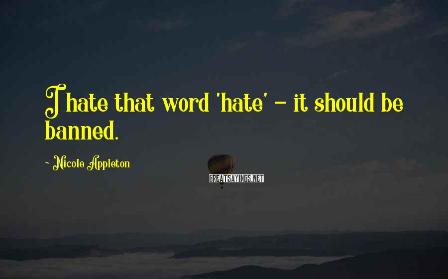 Nicole Appleton Sayings: I hate that word 'hate' - it should be banned.