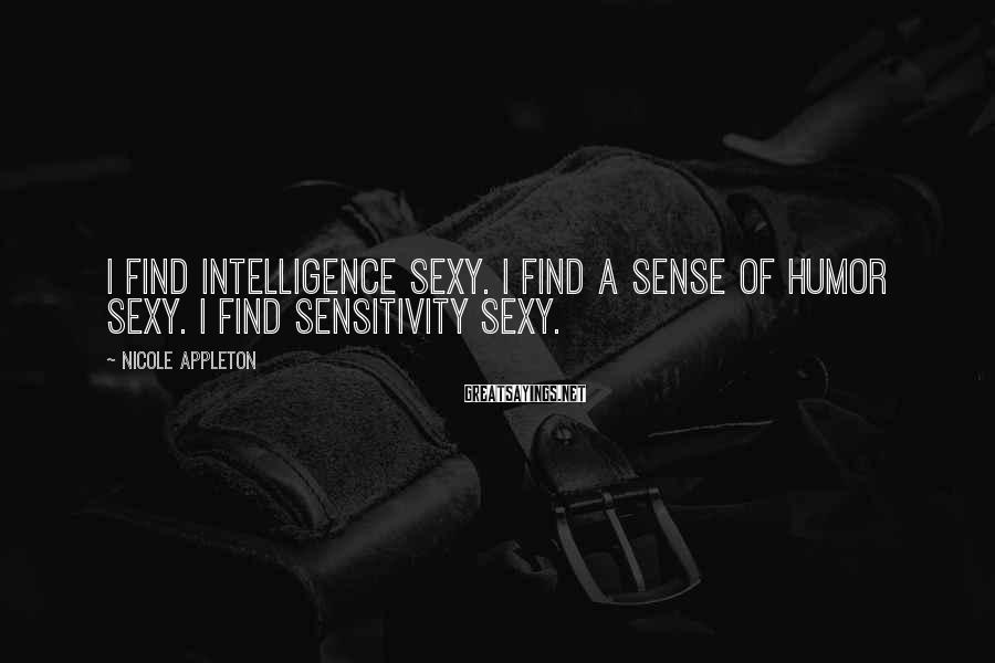 Nicole Appleton Sayings: I find intelligence sexy. I find a sense of humor sexy. I find sensitivity sexy.