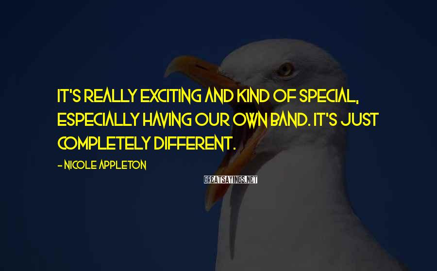 Nicole Appleton Sayings: It's really exciting and kind of special, especially having our own band. It's just completely
