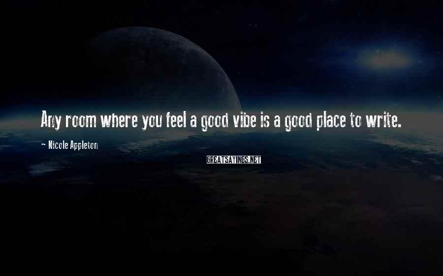 Nicole Appleton Sayings: Any room where you feel a good vibe is a good place to write.