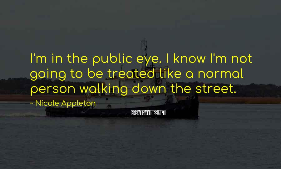 Nicole Appleton Sayings: I'm in the public eye. I know I'm not going to be treated like a