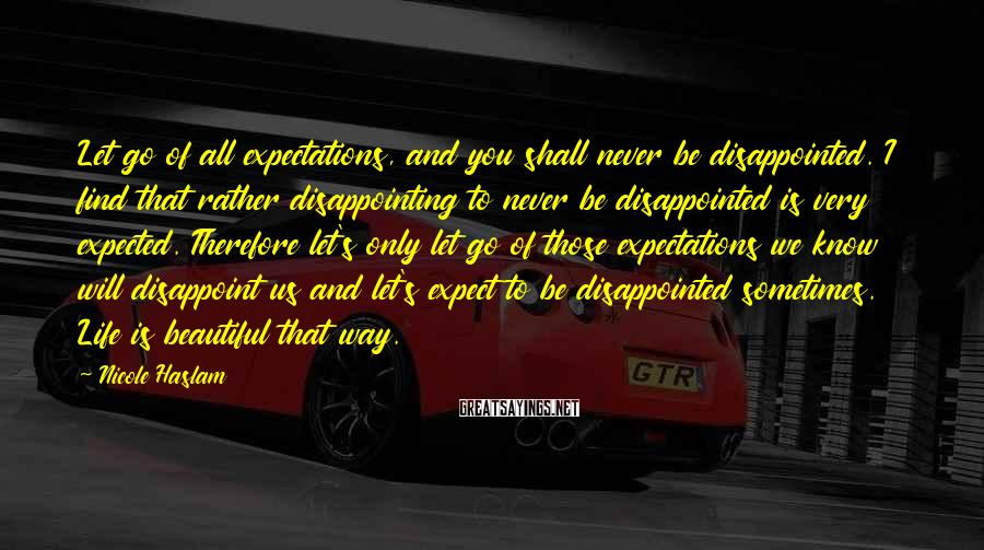 Nicole Haslam Sayings: Let go of all expectations, and you shall never be disappointed. I find that rather