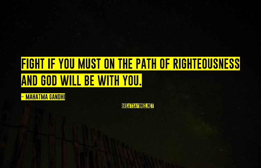 Nicole Herman Sayings By Mahatma Gandhi: Fight if you must on the path of righteousness and God will be with you.