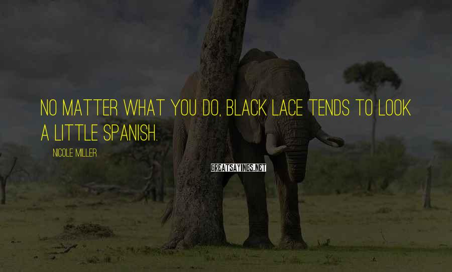 Nicole Miller Sayings: No matter what you do, black lace tends to look a little Spanish.