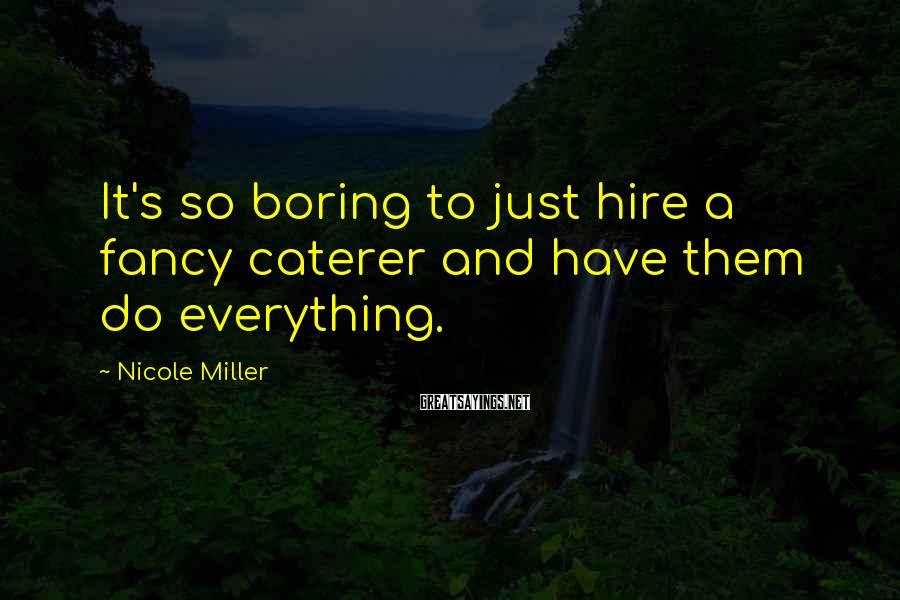 Nicole Miller Sayings: It's so boring to just hire a fancy caterer and have them do everything.