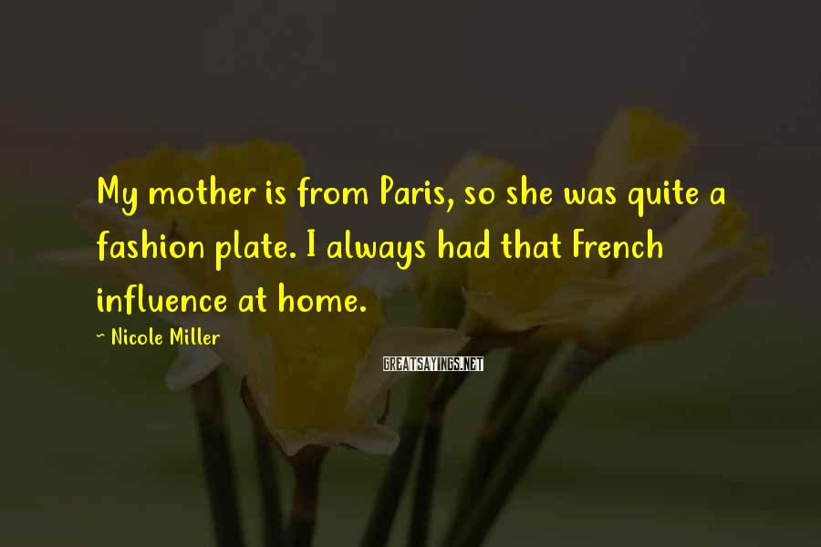 Nicole Miller Sayings: My mother is from Paris, so she was quite a fashion plate. I always had