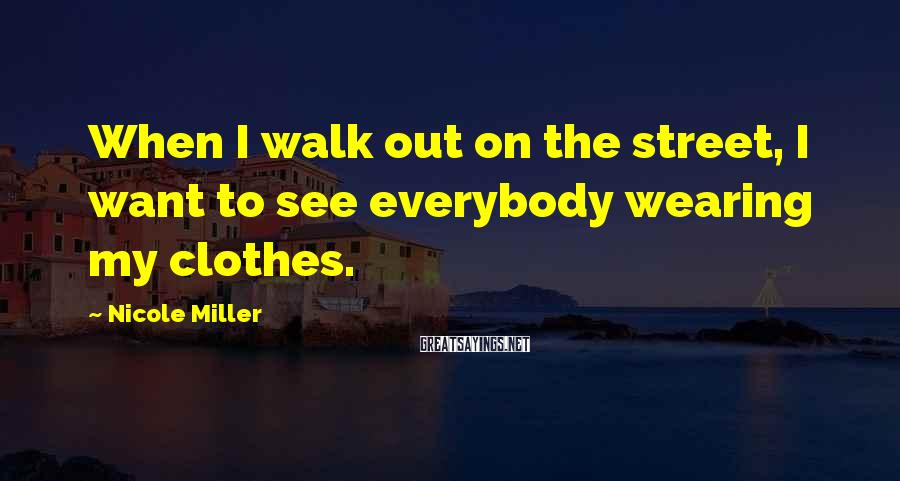 Nicole Miller Sayings: When I walk out on the street, I want to see everybody wearing my clothes.