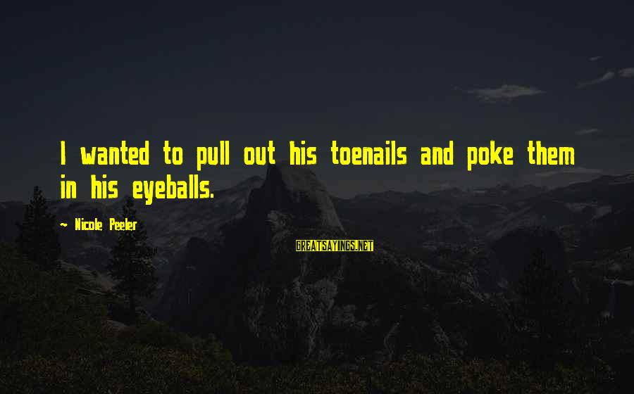 Nicole Peeler Sayings By Nicole Peeler: I wanted to pull out his toenails and poke them in his eyeballs.