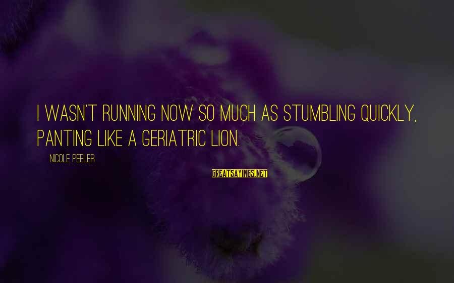 Nicole Peeler Sayings By Nicole Peeler: I wasn't running now so much as stumbling quickly, panting like a geriatric lion.
