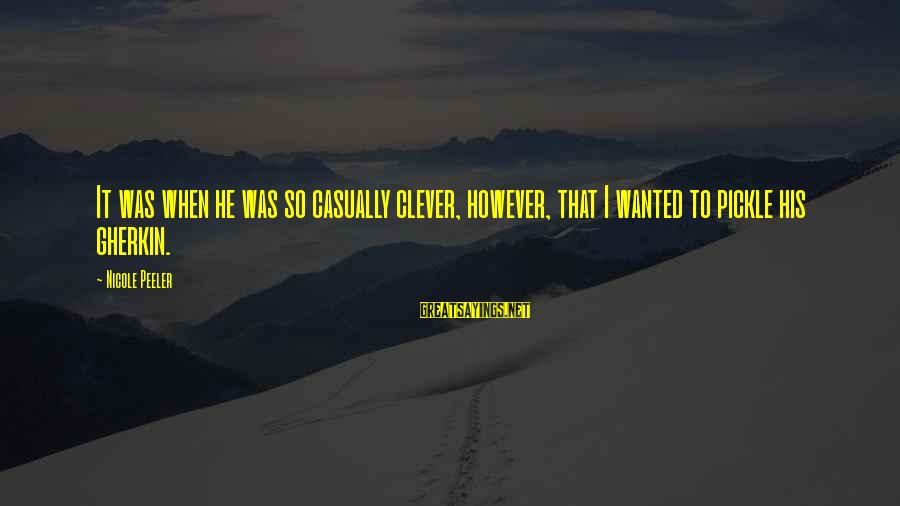 Nicole Peeler Sayings By Nicole Peeler: It was when he was so casually clever, however, that I wanted to pickle his